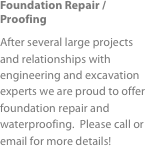 Foundation Repair / Proofing After several large projects and relationships with engineering and excavation experts we are proud to offer foundation repair and waterproofing.  Please call or email for more details!