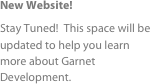New Website! Stay Tuned!  This space will be updated to help you learn more about Garnet Development.