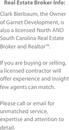 Real Estate Broker Info: Clark Bierbaum, the Owner of Garnet Development, is also a licensed North AND South Carolina Real Estate Broker and Realtor™.If you are buying or selling, a licensed contractor will offer experience and insight  few agents can match.Please call or email for  unmatched service, expertise and attention to detail.